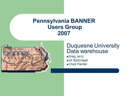 Pennsylvania BANNER Users Group 2007 Duquesne University Data warehouse Greg Jerry Jill Spitznagel Chad Painter.