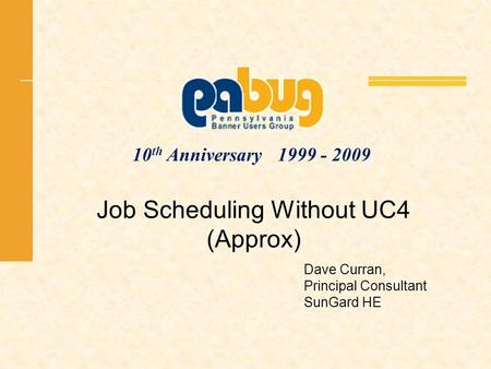 10 th Anniversary 1999 - 2009 Job Scheduling Without UC4 (Approx) Dave Curran, Principal Consultant SunGard HE.