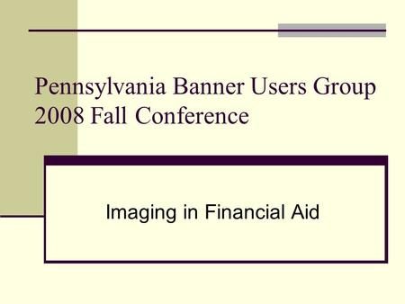 Pennsylvania Banner Users Group 2008 Fall Conference Imaging in Financial Aid.