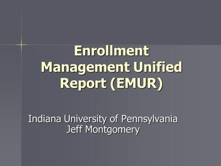 Enrollment Management Unified Report (EMUR) Indiana University of Pennsylvania Jeff Montgomery.
