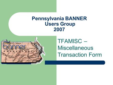 Pennsylvania BANNER Users Group 2007 TFAMISC – Miscellaneous Transaction Form.