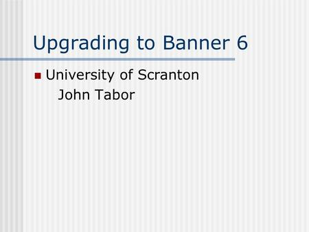Upgrading to Banner 6 University of Scranton John Tabor.