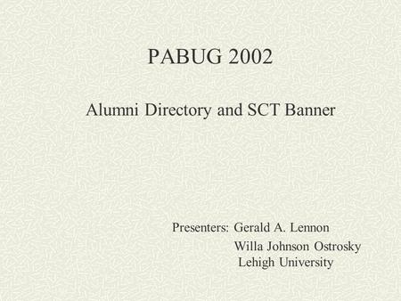 PABUG 2002 Alumni Directory and SCT Banner Presenters: Gerald A. Lennon Willa Johnson Ostrosky Lehigh University.