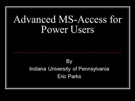 Advanced MS-Access for Power Users By Indiana University of Pennsylvania Eric Parks.