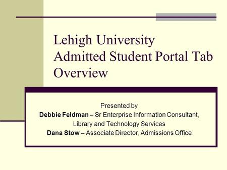 Lehigh University Admitted Student Portal Tab Overview Presented by Debbie Feldman – Sr Enterprise Information Consultant, Library and Technology Services.