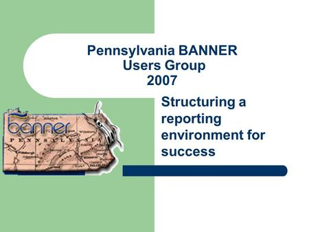 Pennsylvania BANNER Users Group 2007 Structuring a reporting environment for success.