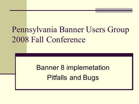 Pennsylvania Banner Users Group 2008 Fall Conference Banner 8 implemetation Pitfalls and Bugs.