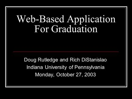 Web-Based Application For Graduation Doug Rutledge and Rich DiStanislao Indiana University of Pennsylvania Monday, October 27, 2003.