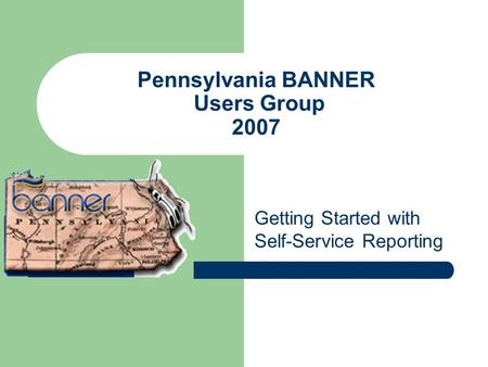 Pennsylvania BANNER Users Group 2007 Getting Started with Self-Service Reporting.
