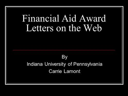 Financial Aid Award Letters on the Web By Indiana University of Pennsylvania Carrie Lamont.
