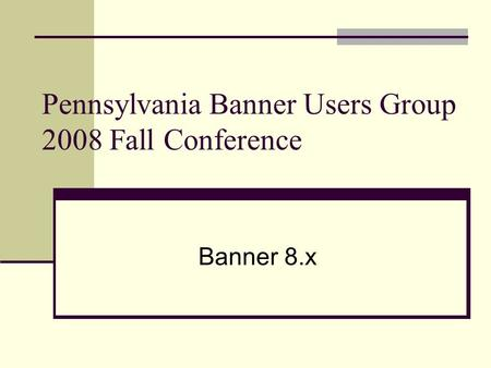 Pennsylvania Banner Users Group 2008 Fall Conference Banner 8.x.