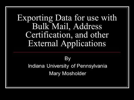 Exporting Data for use with Bulk Mail, Address Certification, and other External Applications By Indiana University of Pennsylvania Mary Mosholder.