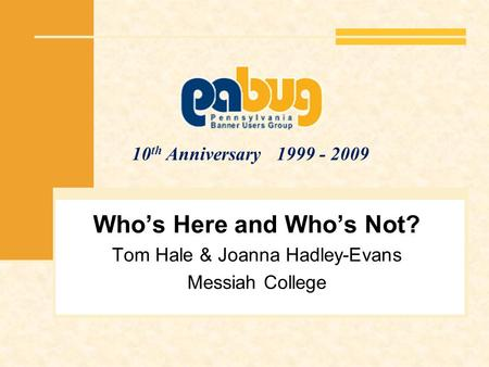 10 th Anniversary 1999 - 2009 Whos Here and Whos Not? Tom Hale & Joanna Hadley-Evans Messiah College.