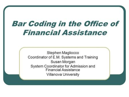 Bar Coding in the Office of Financial Assistance Stephen Magliocco Coordinator of E.M. Systems and Training Susan Morgan System Coordinator for Admission.