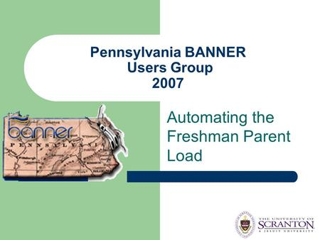 Pennsylvania BANNER Users Group 2007 Automating the Freshman Parent Load.