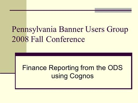 Pennsylvania Banner Users Group 2008 Fall Conference Finance Reporting from the ODS using Cognos.