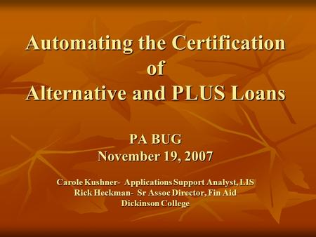 Automating the Certification of Alternative and PLUS Loans PA BUG November 19, 2007 Carole Kushner- Applications Support Analyst, LIS Rick Heckman-