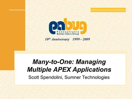 10 th Anniversary 1999 - 2009 Many-to-One: Managing Multiple APEX Applications Scott Spendolini, Sumner Technologies.