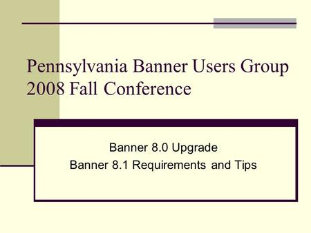 Pennsylvania Banner Users Group 2008 Fall Conference Banner 8.0 Upgrade Banner 8.1 Requirements and Tips.