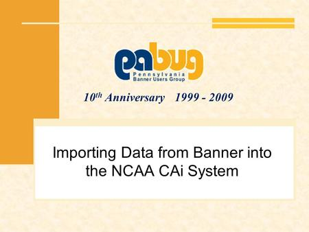 10 th Anniversary 1999 - 2009 Importing Data from Banner into the NCAA CAi System.