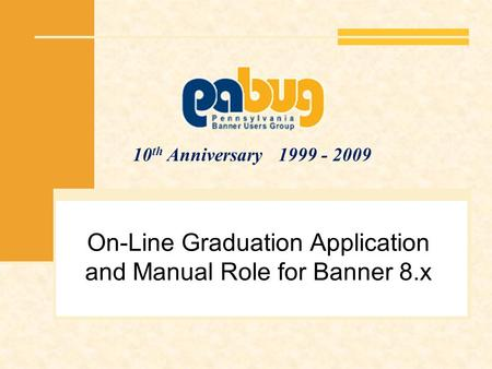 10 th Anniversary 1999 - 2009 On-Line Graduation Application and Manual Role for Banner 8.x.
