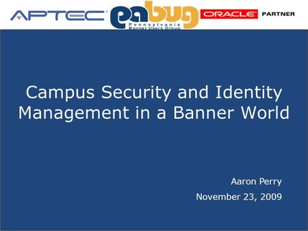 2007 APTEC, LLC Confidential Unleashing Directory-Powered Business SM Campus Security and Identity Management in a Banner World Aaron Perry November 23,