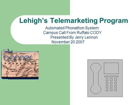 Lehighs Telemarketing Program Automated Phonathon System: Campus Call From Ruffalo CODY Presented By Jerry Lennon November 20 2007.