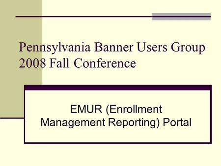 Pennsylvania Banner Users Group 2008 Fall Conference EMUR (Enrollment Management Reporting) Portal.