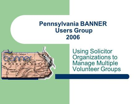 Pennsylvania BANNER Users Group 2006 Using Solicitor Organizations to Manage Multiple Volunteer Groups.