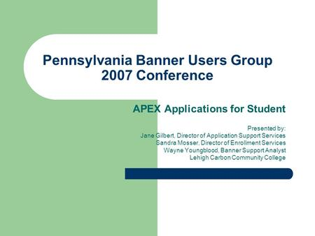 Pennsylvania Banner Users Group 2007 Conference APEX Applications for Student Presented by: Jane Gilbert, Director of Application Support Services Sandra.