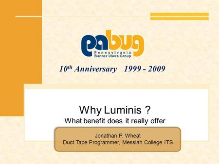 10 th Anniversary 1999 - 2009 Why Luminis ? What benefit does it really offer Jonathan P. Wheat Duct Tape Programmer, Messiah College ITS.