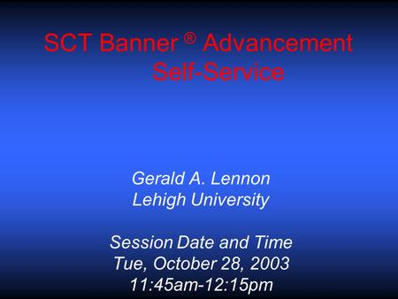 SCT Banner ® Advancement Self-Service Gerald A. Lennon Lehigh University Session Date and Time Tue, October 28, 2003 11:45am-12:15pm.