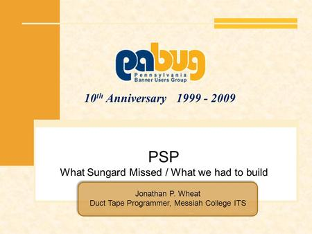10 th Anniversary 1999 - 2009 PSP What Sungard Missed / What we had to build Jonathan P. Wheat Duct Tape Programmer, Messiah College ITS.