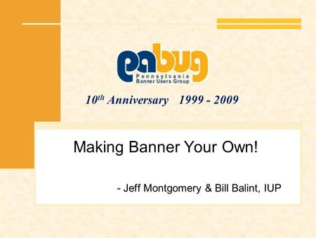 10 th Anniversary 1999 - 2009 Making Banner Your Own! - Jeff Montgomery & Bill Balint, IUP.