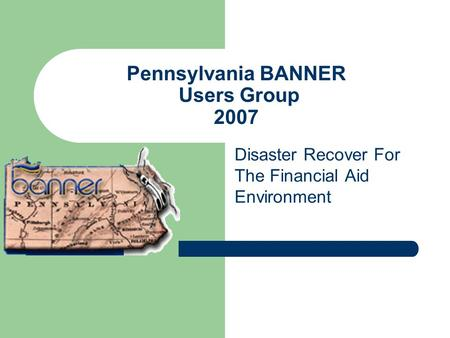 Pennsylvania BANNER Users Group 2007 Disaster Recover For The Financial Aid Environment.