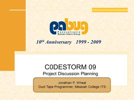10 th Anniversary 1999 - 2009 C0DESTORM 09 Project Discussion Planning Jonathan P. Wheat Duct Tape Programmer, Messiah College ITS.