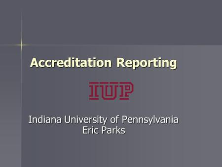 Accreditation Reporting Indiana University of Pennsylvania Eric Parks.