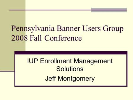 Pennsylvania Banner Users Group 2008 Fall Conference IUP Enrollment Management Solutions Jeff Montgomery.