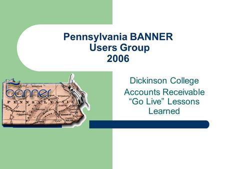 Pennsylvania BANNER Users Group 2006 Dickinson College Accounts Receivable Go Live Lessons Learned.