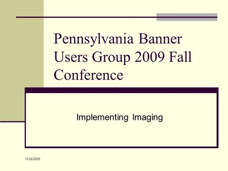 Pennsylvania Banner Users Group 2009 Fall Conference Implementing Imaging 11/24/2009.