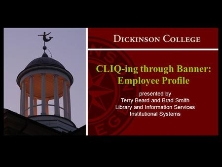 CLIQ-ing through Banner: Employee Profile presented by Terry Beard and Brad Smith Library and Information Services Institutional Systems.