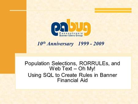 10 th Anniversary 1999 - 2009 Population Selections, RORRULEs, and Web Text – Oh My! Using SQL to Create Rules in Banner Financial Aid.