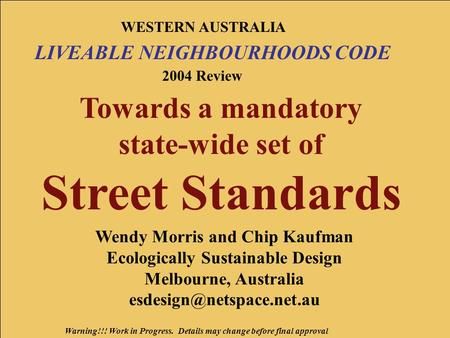 Warning!!! Work in Progress. Details may change before final approval WESTERN AUSTRALIA LIVEABLE NEIGHBOURHOODS CODE 2004 Review Towards a mandatory state-wide.