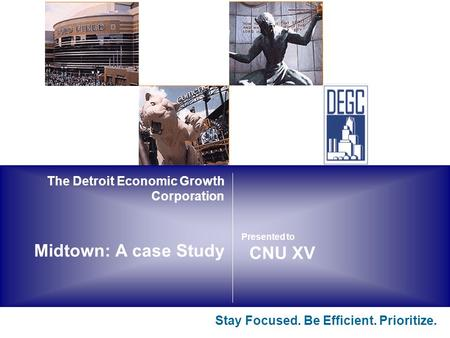 The Detroit Economic Growth Corporation Midtown: A case Study Stay Focused. Be Efficient. Prioritize. CNU XV Presented to.