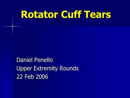 Rotator Cuff Tears Daniel Penello Upper Extremity Rounds 22 Feb 2006.