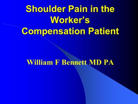 Shoulder Pain in the Workers Compensation Patient William F Bennett MD PA.