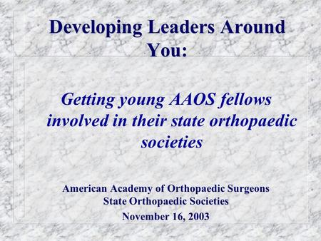 Developing Leaders Around You: Getting young AAOS fellows involved in their state orthopaedic societies American Academy of Orthopaedic Surgeons State.