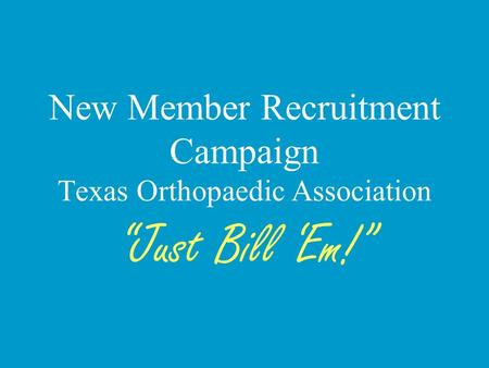 New Member Recruitment Campaign Texas Orthopaedic Association Just Bill Em!