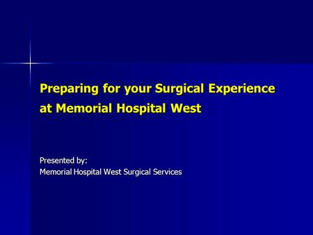 Preparing for your Surgical Experience at Memorial Hospital West Presented by: Memorial Hospital West Surgical Services.