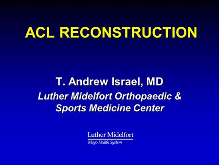 ACL RECONSTRUCTION ACL RECONSTRUCTION T. Andrew Israel, MD Luther Midelfort Orthopaedic & Sports Medicine Center.